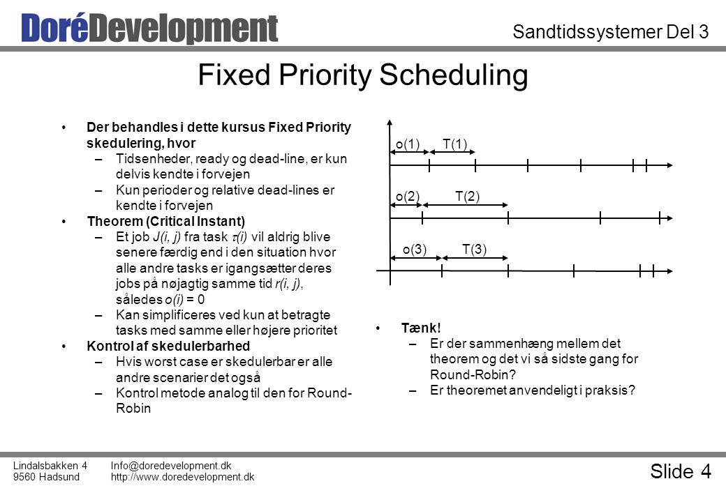 Slide 4 Lindalsbakken 4 9560 Hadsund Info@doredevelopment.dk http://www.doredevelopment.dk Sandtidssystemer Del 3 Fixed Priority Scheduling Der behandles i dette kursus Fixed Priority skedulering, hvor –Tidsenheder, ready og dead-line, er kun delvis kendte i forvejen –Kun perioder og relative dead-lines er kendte i forvejen Theorem (Critical Instant) –Et job J(i, j) fra task  (i) vil aldrig blive senere færdig end i den situation hvor alle andre tasks er igangsætter deres jobs på nøjagtig samme tid r(i, j), således o(i) = 0 –Kan simplificeres ved kun at betragte tasks med samme eller højere prioritet Kontrol af skedulerbarhed –Hvis worst case er skedulerbar er alle andre scenarier det også –Kontrol metode analog til den for Round- Robin Tænk.