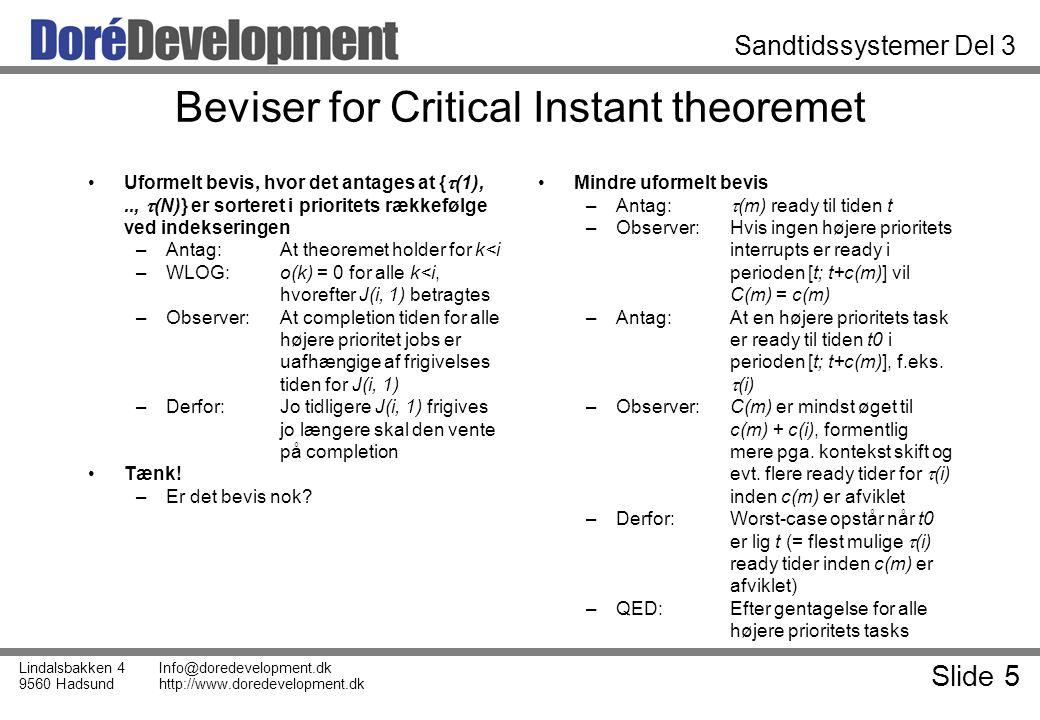 Slide 5 Lindalsbakken 4 9560 Hadsund Info@doredevelopment.dk http://www.doredevelopment.dk Sandtidssystemer Del 3 Beviser for Critical Instant theoremet Uformelt bevis, hvor det antages at {  (1),..,  (N)} er sorteret i prioritets rækkefølge ved indekseringen –Antag: At theoremet holder for k<i –WLOG: o(k) = 0 for alle k<i, hvorefter J(i, 1) betragtes –Observer:At completion tiden for alle højere prioritet jobs er uafhængige af frigivelses tiden for J(i, 1) –Derfor:Jo tidligere J(i, 1) frigives jo længere skal den vente på completion Tænk.