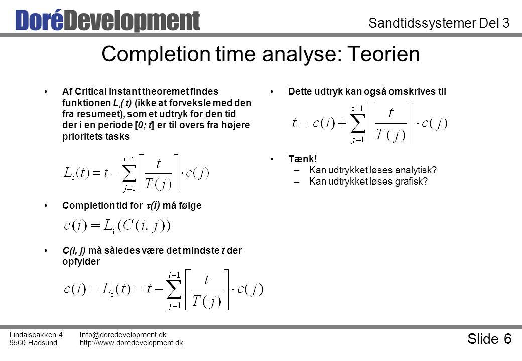 Slide 6 Lindalsbakken 4 9560 Hadsund Info@doredevelopment.dk http://www.doredevelopment.dk Sandtidssystemer Del 3 Completion time analyse: Teorien Af Critical Instant theoremet findes funktionen L i ( t) (ikke at forveksle med den fra resumeet), som et udtryk for den tid der i en periode [0; t] er til overs fra højere prioritets tasks Completion tid for  (i) må følge C(i, j) må således være det mindste t der opfylder Dette udtryk kan også omskrives til Tænk.