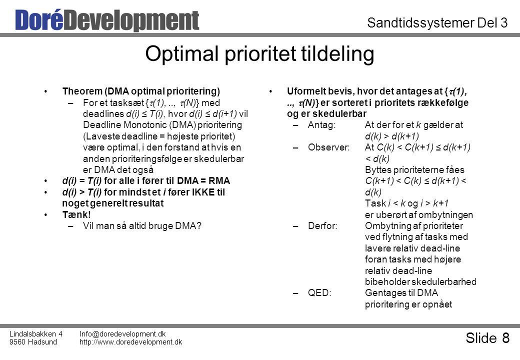 Slide 8 Lindalsbakken 4 9560 Hadsund Info@doredevelopment.dk http://www.doredevelopment.dk Sandtidssystemer Del 3 Optimal prioritet tildeling Theorem (DMA optimal prioritering) –For et tasksæt {  (1),..,  (N)} med deadlines d(i) ≤ T(i), hvor d(i) ≤ d(i+1) vil Deadline Monotonic (DMA) prioritering (Laveste deadline = højeste prioritet) være optimal, i den forstand at hvis en anden prioriteringsfølge er skedulerbar er DMA det også d(i) = T(i) for alle i fører til DMA = RMA d(i) > T(i) for mindst et i fører IKKE til noget generelt resultat Tænk.