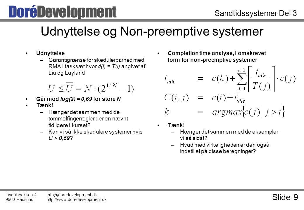 Slide 9 Lindalsbakken 4 9560 Hadsund Info@doredevelopment.dk http://www.doredevelopment.dk Sandtidssystemer Del 3 Udnyttelse og Non-preemptive systemer Udnyttelse –Garantigrænse for skedulerbarhed med RMA i tasksæt hvor d(i) = T(i) angivet af Liu og Layland Går mod log(2) = 0,69 for store N Tænk.