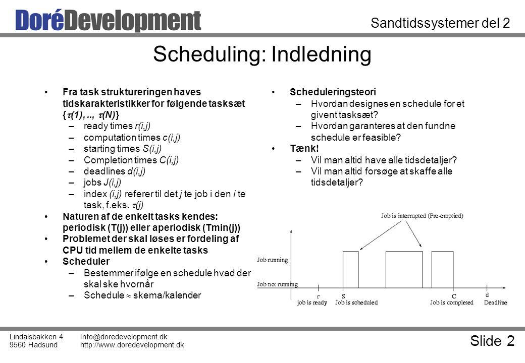 Slide 2 Lindalsbakken 4 9560 Hadsund Info@doredevelopment.dk http://www.doredevelopment.dk Sandtidssystemer del 2 Scheduling: Indledning Fra task struktureringen haves tidskarakteristikker for følgende tasksæt {  (1),..,  (N)} –ready times r(i,j) –computation times c(i,j) –starting times S(i,j) –Completion times C(i,j) –deadlines d(i,j) –jobs J(i,j) –index (i,j) referer til det j te job i den i te task, f.eks.