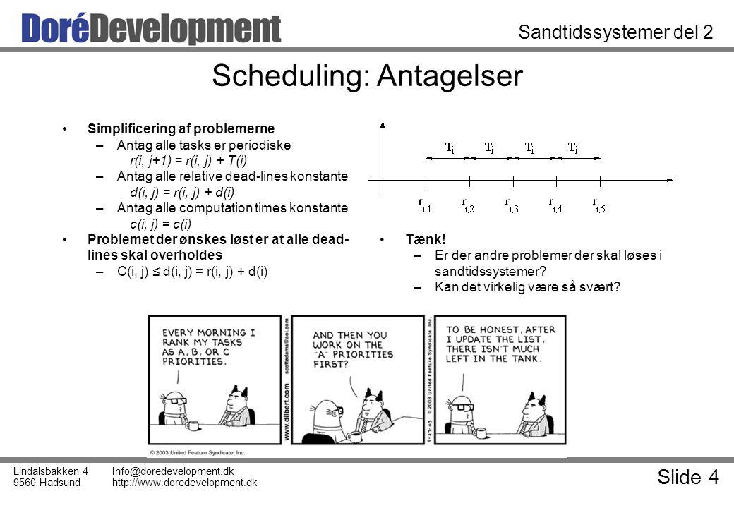Slide 4 Lindalsbakken 4 9560 Hadsund Info@doredevelopment.dk http://www.doredevelopment.dk Sandtidssystemer del 2 Scheduling: Antagelser Simplificering af problemerne –Antag alle tasks er periodiske r(i, j+1) = r(i, j) + T(i) –Antag alle relative dead-lines konstante d(i, j) = r(i, j) + d(i) –Antag alle computation times konstante c(i, j) = c(i) Problemet der ønskes løst er at alle dead- lines skal overholdes –C(i, j) ≤ d(i, j) = r(i, j) + d(i) Tænk.