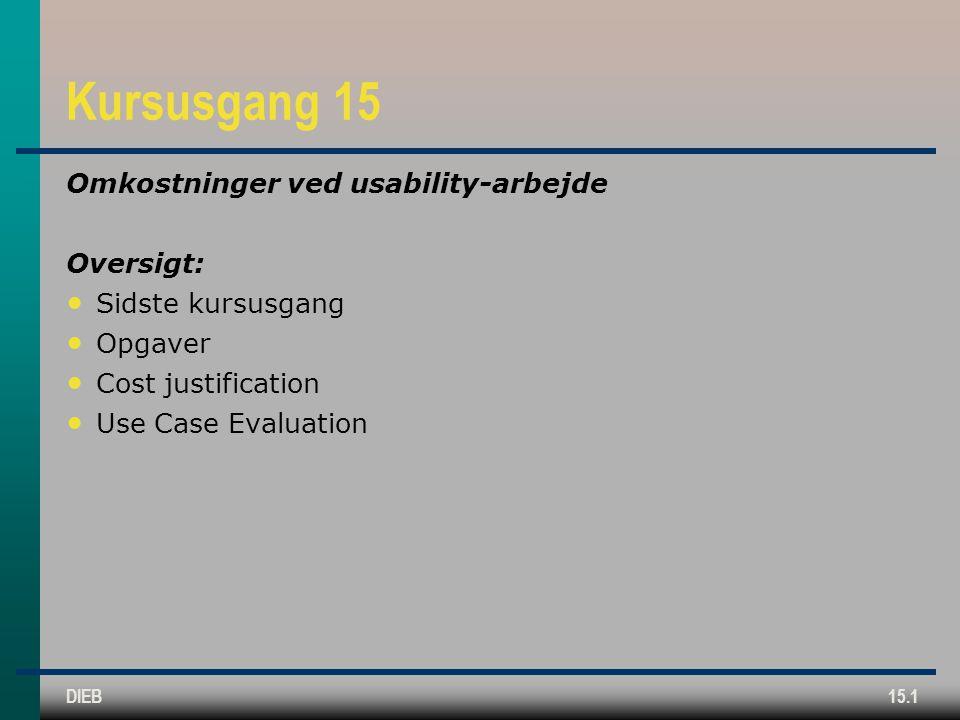 DIEB15.1 Kursusgang 15 Omkostninger ved usability-arbejde Oversigt: Sidste kursusgang Opgaver Cost justification Use Case Evaluation