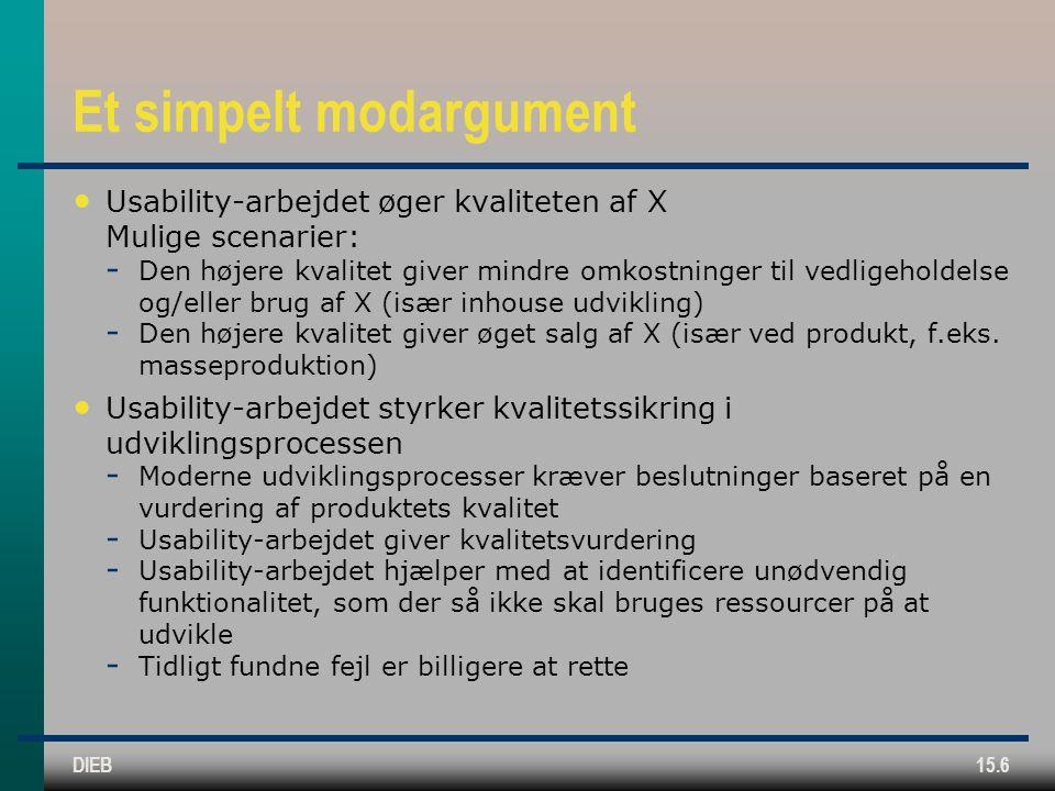 DIEB15.6 Et simpelt modargument Usability-arbejdet øger kvaliteten af X Mulige scenarier:  Den højere kvalitet giver mindre omkostninger til vedligeholdelse og/eller brug af X (især inhouse udvikling)  Den højere kvalitet giver øget salg af X (især ved produkt, f.eks.