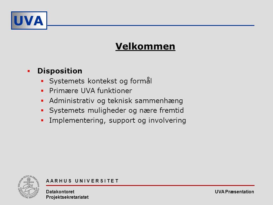 UVA Præsentation UVA A A R H U S U N I V E R S I T E T Datakontoret Projektsekretariatet Velkommen  Disposition  Systemets kontekst og formål  Primære UVA funktioner  Administrativ og teknisk sammenhæng  Systemets muligheder og nære fremtid  Implementering, support og involvering