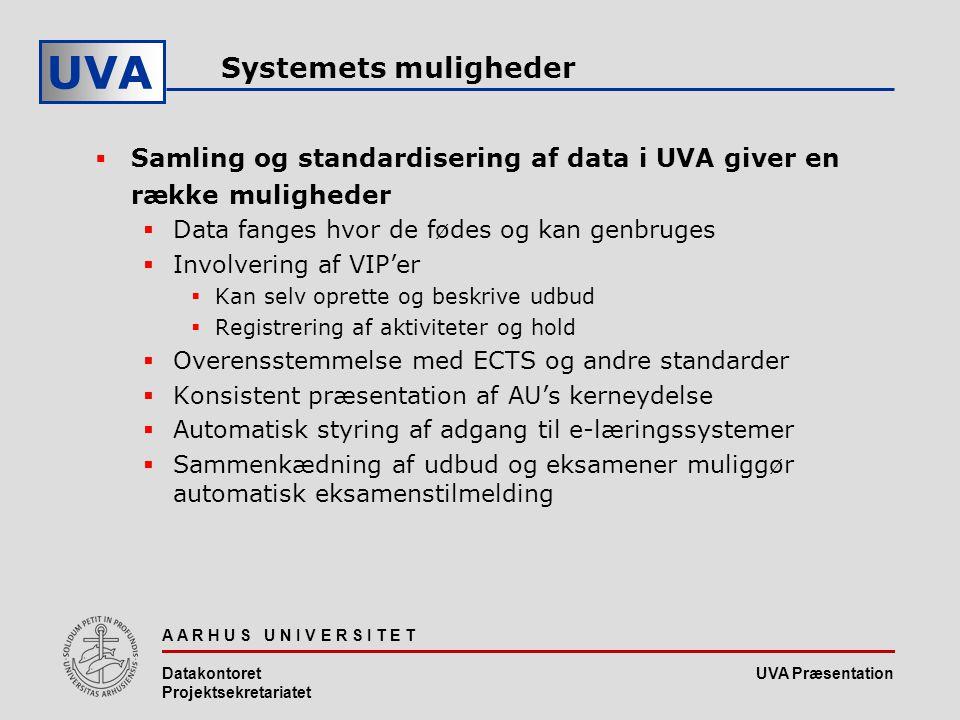 UVA Præsentation UVA A A R H U S U N I V E R S I T E T Datakontoret Projektsekretariatet Systemets muligheder  Samling og standardisering af data i UVA giver en række muligheder  Data fanges hvor de fødes og kan genbruges  Involvering af VIP'er  Kan selv oprette og beskrive udbud  Registrering af aktiviteter og hold  Overensstemmelse med ECTS og andre standarder  Konsistent præsentation af AU's kerneydelse  Automatisk styring af adgang til e-læringssystemer  Sammenkædning af udbud og eksamener muliggør automatisk eksamenstilmelding