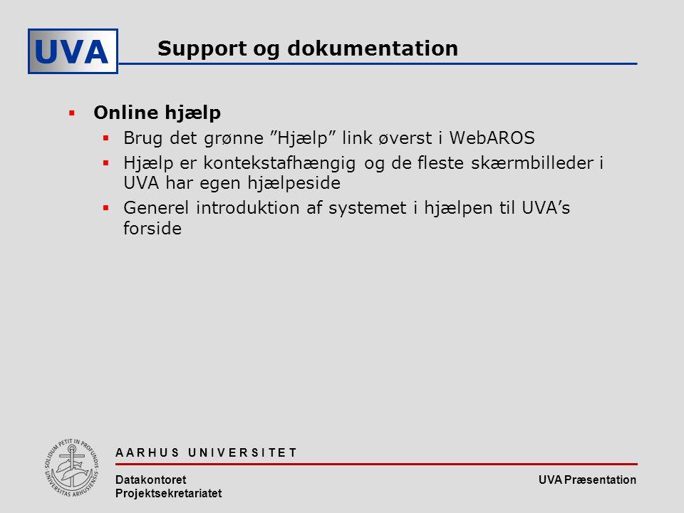 UVA Præsentation UVA A A R H U S U N I V E R S I T E T Datakontoret Projektsekretariatet Support og dokumentation  Online hjælp  Brug det grønne Hjælp link øverst i WebAROS  Hjælp er kontekstafhængig og de fleste skærmbilleder i UVA har egen hjælpeside  Generel introduktion af systemet i hjælpen til UVA's forside