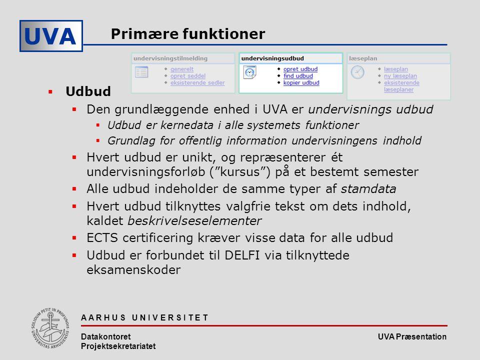 UVA Præsentation UVA A A R H U S U N I V E R S I T E T Datakontoret Projektsekretariatet Primære funktioner  Udbud  Den grundlæggende enhed i UVA er undervisnings udbud  Udbud er kernedata i alle systemets funktioner  Grundlag for offentlig information undervisningens indhold  Hvert udbud er unikt, og repræsenterer ét undervisningsforløb ( kursus ) på et bestemt semester  Alle udbud indeholder de samme typer af stamdata  Hvert udbud tilknyttes valgfrie tekst om dets indhold, kaldet beskrivelseselementer  ECTS certificering kræver visse data for alle udbud  Udbud er forbundet til DELFI via tilknyttede eksamenskoder