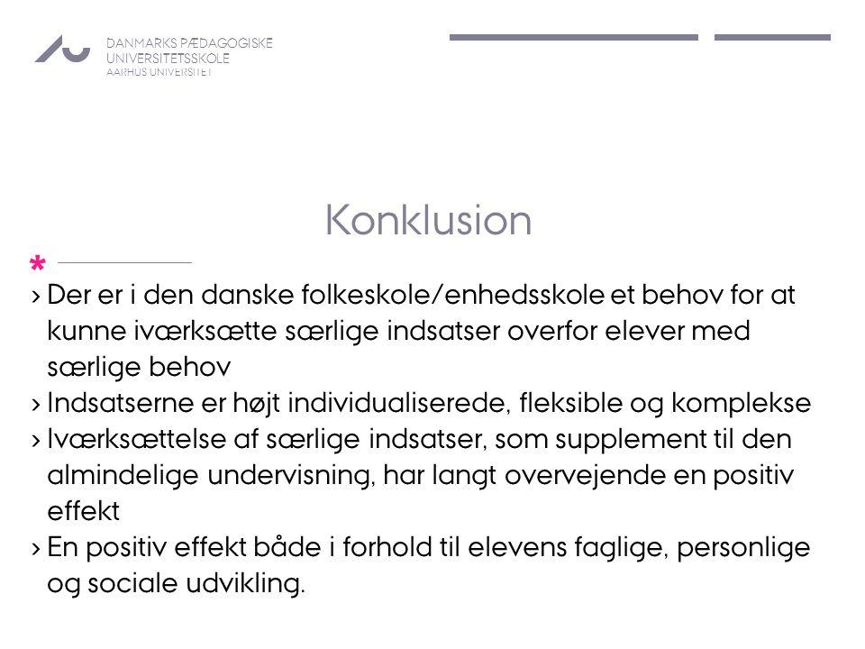 DANMARKS PÆDAGOGISKE UNIVERSITETSSKOLE AARHUS UNIVERSITET * Konklusion › Der er i den danske folkeskole/enhedsskole et behov for at kunne iværksætte særlige indsatser overfor elever med særlige behov › Indsatserne er højt individualiserede, fleksible og komplekse › Iværksættelse af særlige indsatser, som supplement til den almindelige undervisning, har langt overvejende en positiv effekt › En positiv effekt både i forhold til elevens faglige, personlige og sociale udvikling.