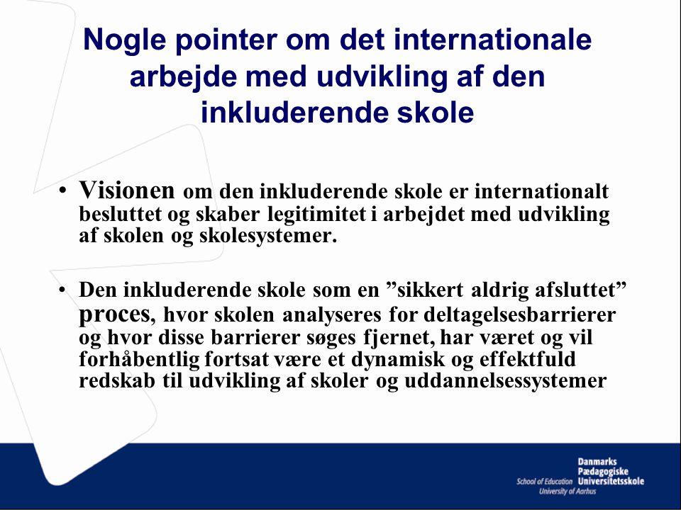 Nogle pointer om det internationale arbejde med udvikling af den inkluderende skole Visionen om den inkluderende skole er internationalt besluttet og skaber legitimitet i arbejdet med udvikling af skolen og skolesystemer.