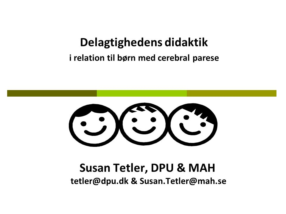 Susan Tetler, DPU & MAH tetler@dpu.dk & Susan.Tetler@mah.se Delagtighedens didaktik i relation til børn med cerebral parese