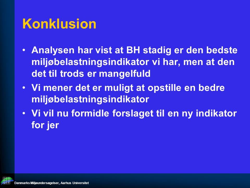 Danmarks Miljøundersøgelser, Aarhus Universitet Konklusion Analysen har vist at BH stadig er den bedste miljøbelastningsindikator vi har, men at den det til trods er mangelfuld Vi mener det er muligt at opstille en bedre miljøbelastningsindikator Vi vil nu formidle forslaget til en ny indikator for jer