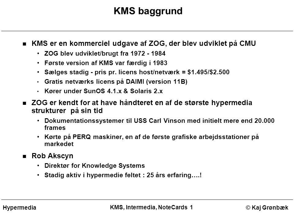 KMS, Intermedia, NoteCards 1 © Kaj GrønbækHypermedia KMS baggrund KMS er en kommerciel udgave af ZOG, der blev udviklet på CMU ZOG blev udviklet/brugt fra 1972 - 1984 Første version af KMS var færdig i 1983 Sælges stadig - pris pr.