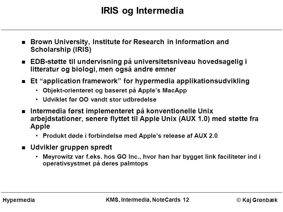 KMS, Intermedia, NoteCards 12 © Kaj GrønbækHypermedia IRIS og Intermedia Brown University, Institute for Research in Information and Scholarship (IRIS) EDB-støtte til undervisning på universitetsniveau hovedsagelig i litteratur og biologi, men også andre emner Et application framework for hypermedia applikationsudvikling Objekt-orienteret og baseret på Apple's MacApp Udviklet før OO vandt stor udbredelse Intermedia først implementeret på konventionelle Unix arbejdstationer, senere flyttet til Apple Unix (AUX 1.0) med støtte fra Apple Produkt døde i forbindelse med Apple's release af AUX 2.0 Udvikler gruppen spredt Meyrowitz var f.eks.