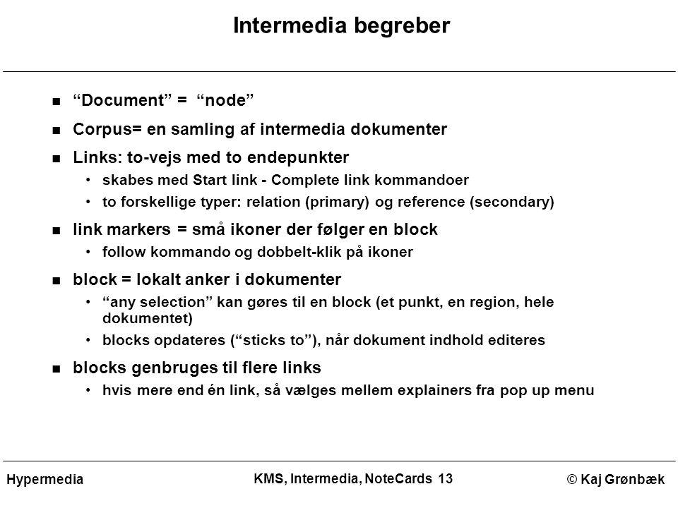 KMS, Intermedia, NoteCards 13 © Kaj GrønbækHypermedia Intermedia begreber Document = node Corpus= en samling af intermedia dokumenter Links: to-vejs med to endepunkter skabes med Start link - Complete link kommandoer to forskellige typer: relation (primary) og reference (secondary) link markers = små ikoner der følger en block follow kommando og dobbelt-klik på ikoner block = lokalt anker i dokumenter any selection kan gøres til en block (et punkt, en region, hele dokumentet) blocks opdateres ( sticks to ), når dokument indhold editeres blocks genbruges til flere links hvis mere end én link, så vælges mellem explainers fra pop up menu