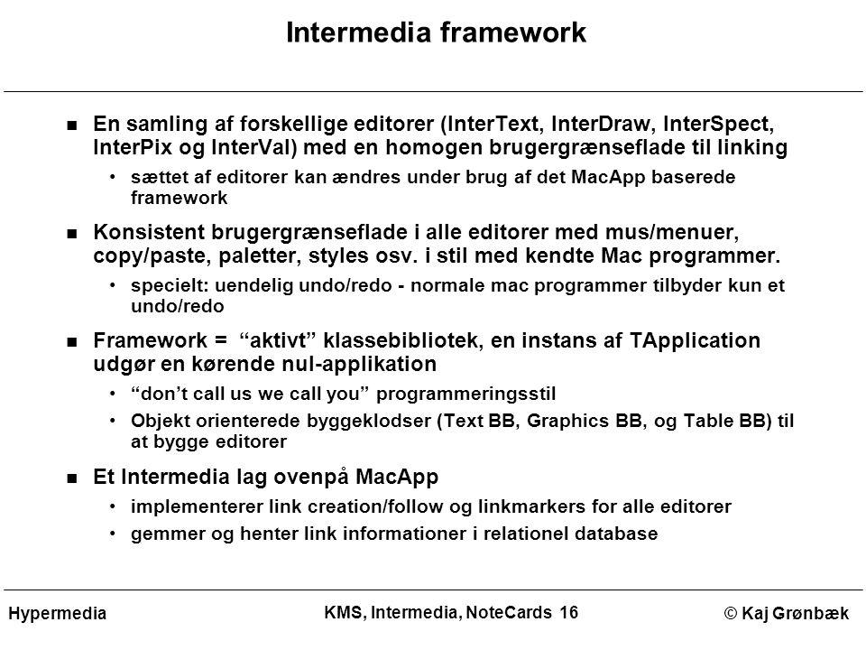 KMS, Intermedia, NoteCards 16 © Kaj GrønbækHypermedia Intermedia framework En samling af forskellige editorer (InterText, InterDraw, InterSpect, InterPix og InterVal) med en homogen brugergrænseflade til linking sættet af editorer kan ændres under brug af det MacApp baserede framework Konsistent brugergrænseflade i alle editorer med mus/menuer, copy/paste, paletter, styles osv.