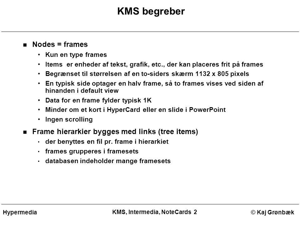 KMS, Intermedia, NoteCards 2 © Kaj GrønbækHypermedia KMS begreber Nodes = frames Kun en type frames Items er enheder af tekst, grafik, etc., der kan placeres frit på frames Begrænset til størrelsen af en to-siders skærm 1132 x 805 pixels En typisk side optager en halv frame, så to frames vises ved siden af hinanden i default view Data for en frame fylder typisk 1K Minder om et kort i HyperCard eller en slide i PowerPoint Ingen scrolling Frame hierarkier bygges med links (tree items) der benyttes en fil pr.