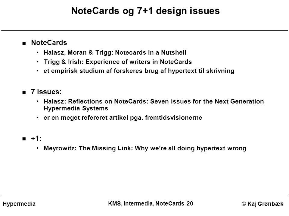 KMS, Intermedia, NoteCards 20 © Kaj GrønbækHypermedia NoteCards og 7+1 design issues NoteCards Halasz, Moran & Trigg: Notecards in a Nutshell Trigg & Irish: Experience of writers in NoteCards et empirisk studium af forskeres brug af hypertext til skrivning 7 Issues: Halasz: Reflections on NoteCards: Seven issues for the Next Generation Hypermedia Systems er en meget refereret artikel pga.