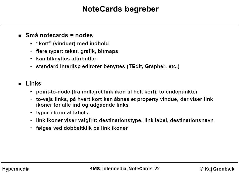 KMS, Intermedia, NoteCards 22 © Kaj GrønbækHypermedia NoteCards begreber Små notecards = nodes kort (vinduer) med indhold flere typer: tekst, grafik, bitmaps kan tilknyttes attributter standard Interlisp editorer benyttes (TEdit, Grapher, etc.) Links point-to-node (fra indlejret link ikon til helt kort), to endepunkter to-vejs links, på hvert kort kan åbnes et property vindue, der viser link ikoner for alle ind og udgående links typer i form af labels link ikoner viser valgfrit: destinationstype, link label, destinationsnavn følges ved dobbeltklik på link ikoner
