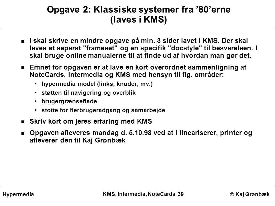KMS, Intermedia, NoteCards 39 © Kaj GrønbækHypermedia Opgave 2: Klassiske systemer fra '80'erne (laves i KMS) I skal skrive en mindre opgave på min.