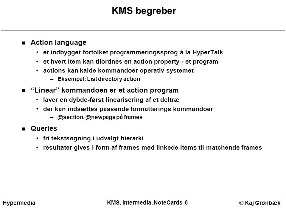 KMS, Intermedia, NoteCards 6 © Kaj GrønbækHypermedia KMS begreber Action language et indbygget fortolket programmeringssprog á la HyperTalk et hvert item kan tilordnes en action property - et program actions kan kalde kommandoer operativ systemet –Eksempel: List directory action Linear kommandoen er et action program laver en dybde-først linearisering af et deltræ der kan indsættes passende formatterings kommandoer –@section, @newpage på frames Queries fri tekstsøgning i udvalgt hierarki resultater gives i form af frames med linkede items til matchende frames