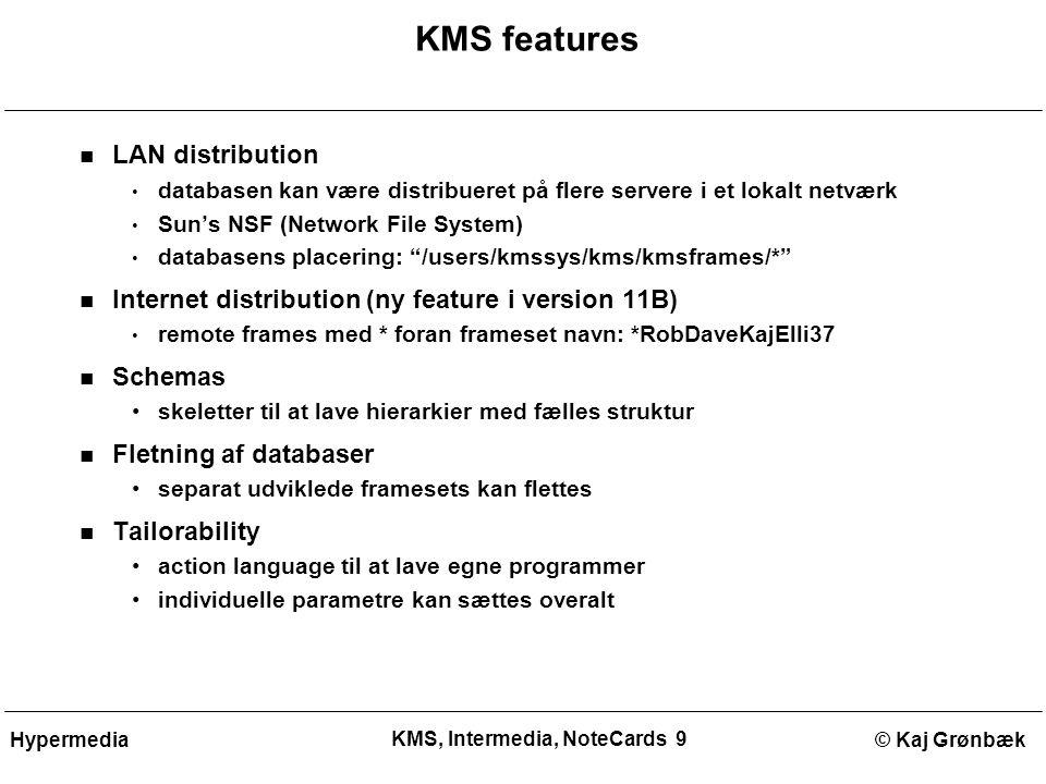 KMS, Intermedia, NoteCards 9 © Kaj GrønbækHypermedia KMS features LAN distribution databasen kan være distribueret på flere servere i et lokalt netværk Sun's NSF (Network File System) databasens placering: /users/kmssys/kms/kmsframes/* Internet distribution (ny feature i version 11B) remote frames med * foran frameset navn: *RobDaveKajElli37 Schemas skeletter til at lave hierarkier med fælles struktur Fletning af databaser separat udviklede framesets kan flettes Tailorability action language til at lave egne programmer individuelle parametre kan sættes overalt
