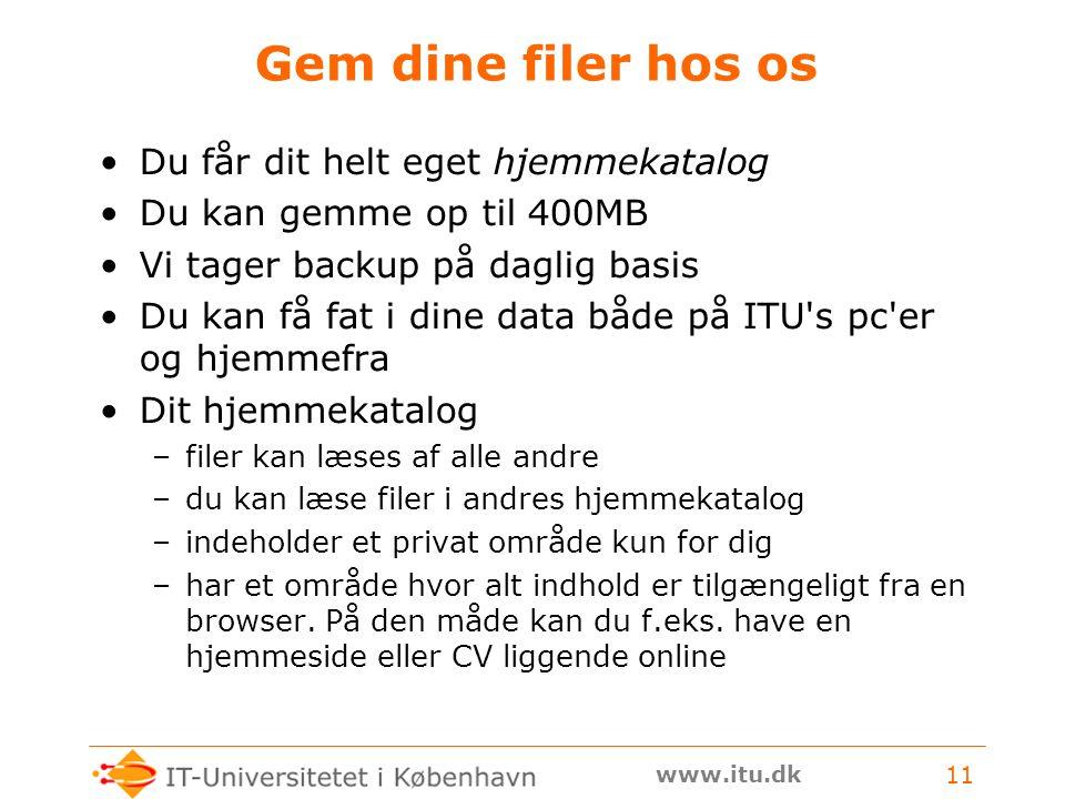 www.itu.dk 11 Gem dine filer hos os Du får dit helt eget hjemmekatalog Du kan gemme op til 400MB Vi tager backup på daglig basis Du kan få fat i dine data både på ITU s pc er og hjemmefra Dit hjemmekatalog –filer kan læses af alle andre –du kan læse filer i andres hjemmekatalog –indeholder et privat område kun for dig –har et område hvor alt indhold er tilgængeligt fra en browser.