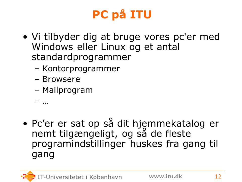 www.itu.dk 12 PC på ITU Vi tilbyder dig at bruge vores pc er med Windows eller Linux og et antal standardprogrammer –Kontorprogrammer –Browsere –Mailprogram –… Pc'er er sat op så dit hjemmekatalog er nemt tilgængeligt, og så de fleste programindstillinger huskes fra gang til gang