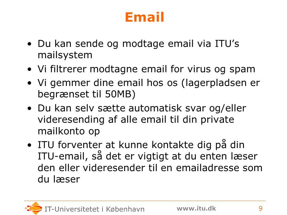 www.itu.dk 9 Email Du kan sende og modtage email via ITU's mailsystem Vi filtrerer modtagne email for virus og spam Vi gemmer dine email hos os (lagerpladsen er begrænset til 50MB) Du kan selv sætte automatisk svar og/eller videresending af alle email til din private mailkonto op ITU forventer at kunne kontakte dig på din ITU-email, så det er vigtigt at du enten læser den eller videresender til en emailadresse som du læser