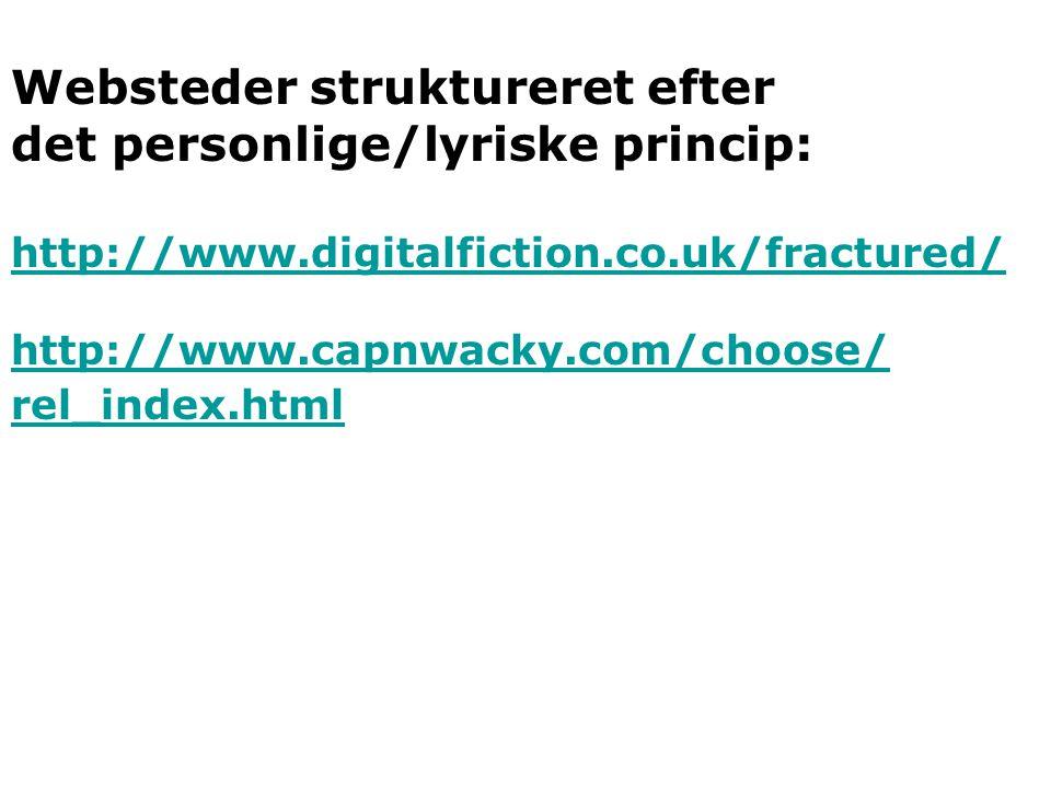 Websteder struktureret efter det personlige/lyriske princip: http://www.digitalfiction.co.uk/fractured/ http://www.capnwacky.com/choose/ rel_index.html