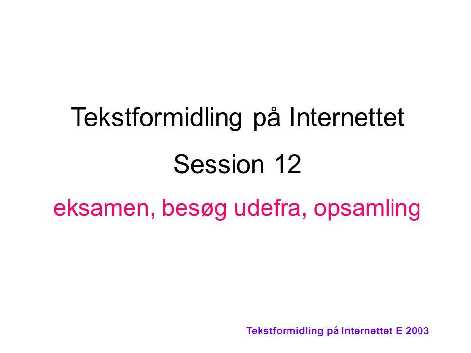 Tekstformidling på Internettet E 2003 Tekstformidling på Internettet Session 12 eksamen, besøg udefra, opsamling