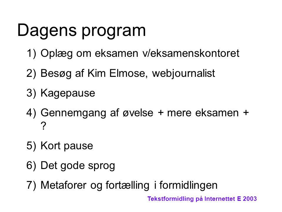 Tekstformidling på Internettet E 2003 Dagens program 1)Oplæg om eksamen v/eksamenskontoret 2)Besøg af Kim Elmose, webjournalist 3)Kagepause 4)Gennemgang af øvelse + mere eksamen + .