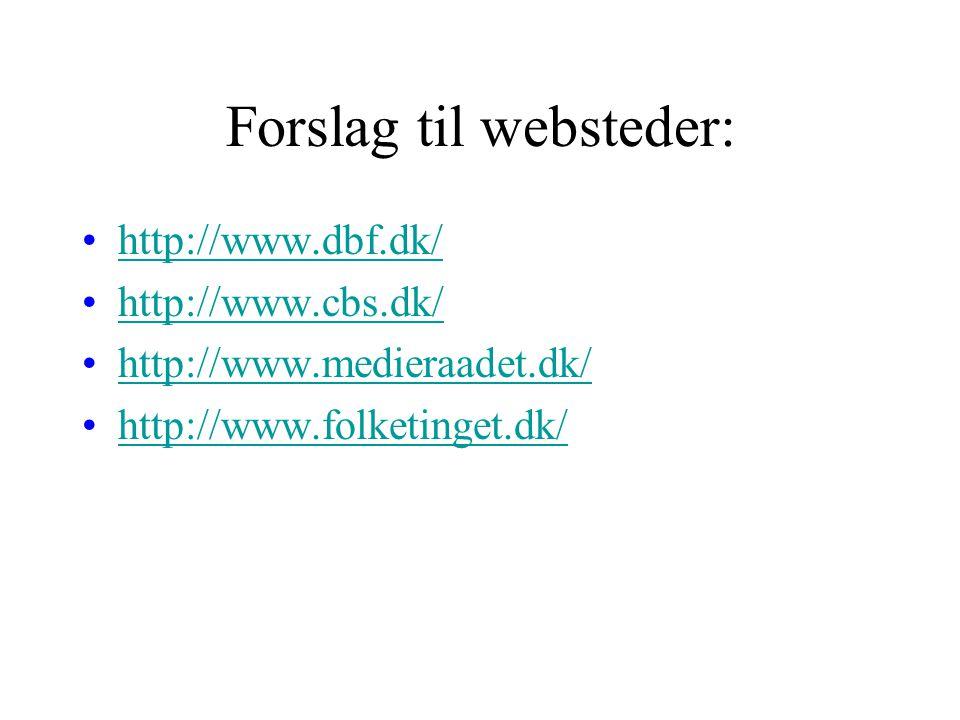 Forslag til websteder: http://www.dbf.dk/ http://www.cbs.dk/ http://www.medieraadet.dk/ http://www.folketinget.dk/