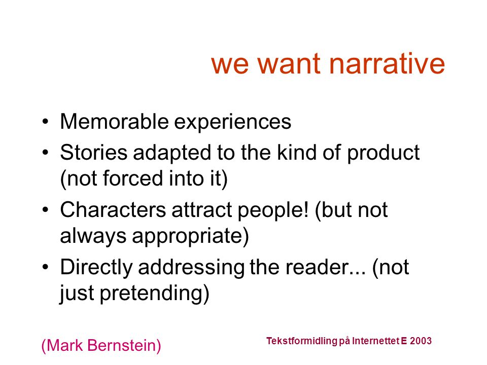 Tekstformidling på Internettet E 2003 we want narrative Memorable experiences Stories adapted to the kind of product (not forced into it) Characters attract people.