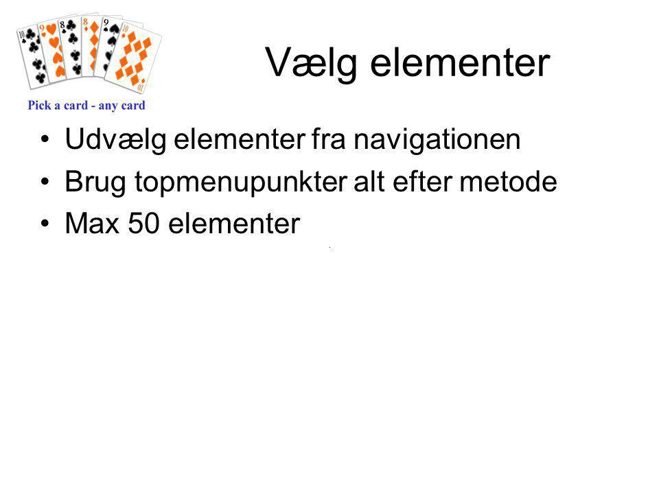 Vælg elementer Udvælg elementer fra navigationen Brug topmenupunkter alt efter metode Max 50 elementer
