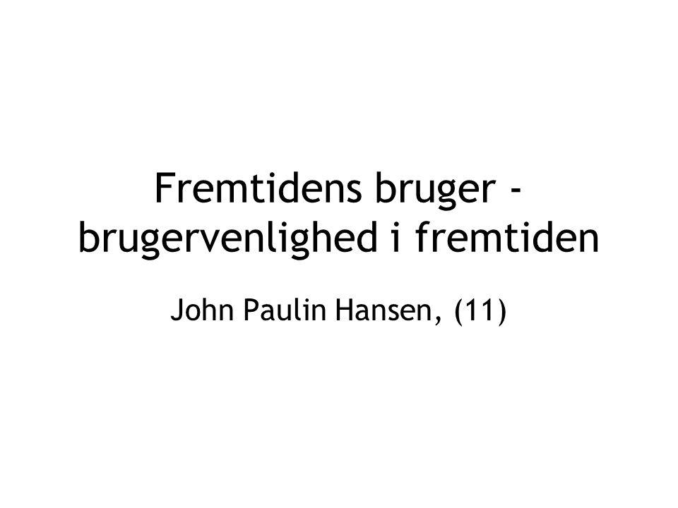 Fremtidens bruger - brugervenlighed i fremtiden John Paulin Hansen, (11)