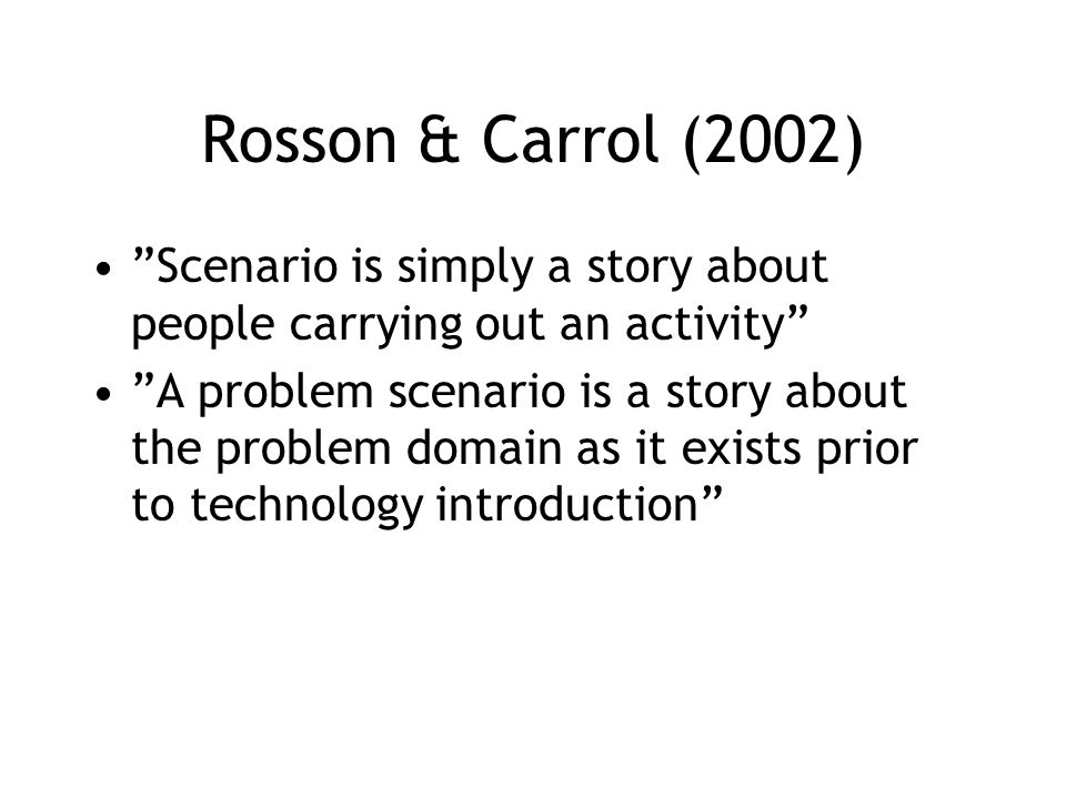 Rosson & Carrol (2002) Scenario is simply a story about people carrying out an activity A problem scenario is a story about the problem domain as it exists prior to technology introduction