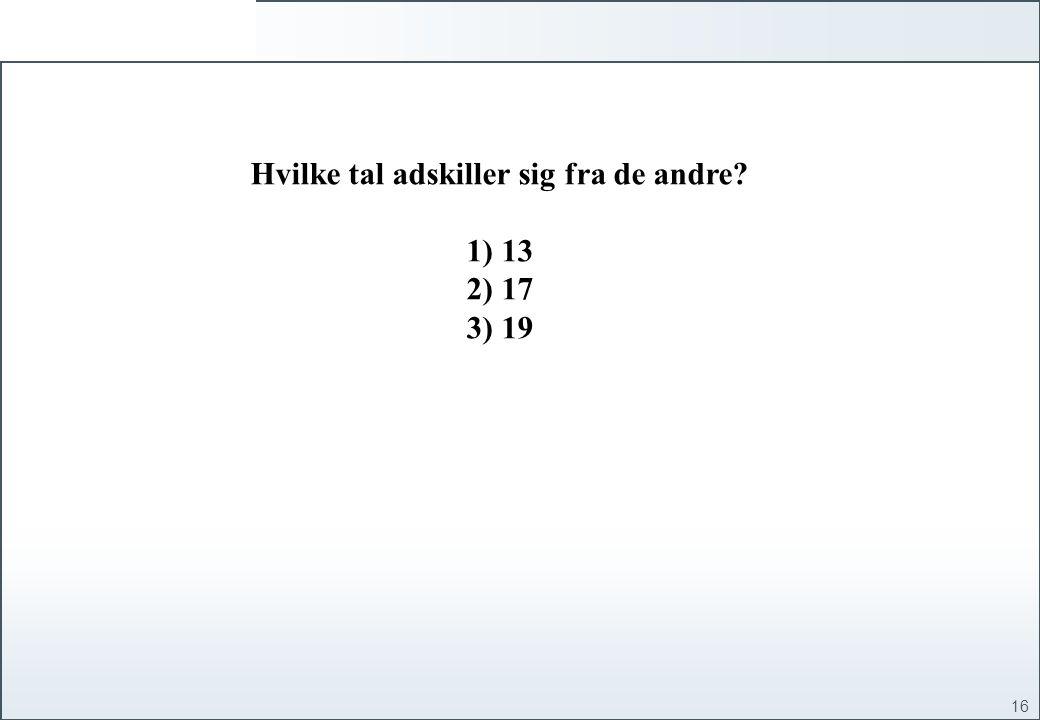 16 Hvilke tal adskiller sig fra de andre 1) 13 2) 17 3) 19