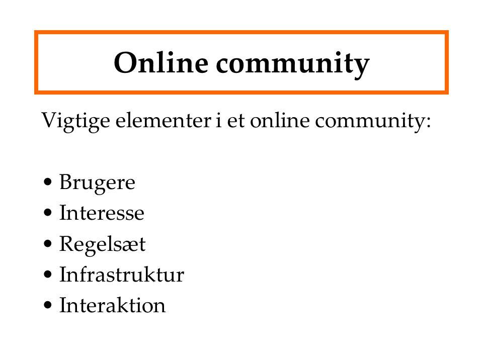 Online community Vigtige elementer i et online community: Brugere Interesse Regelsæt Infrastruktur Interaktion