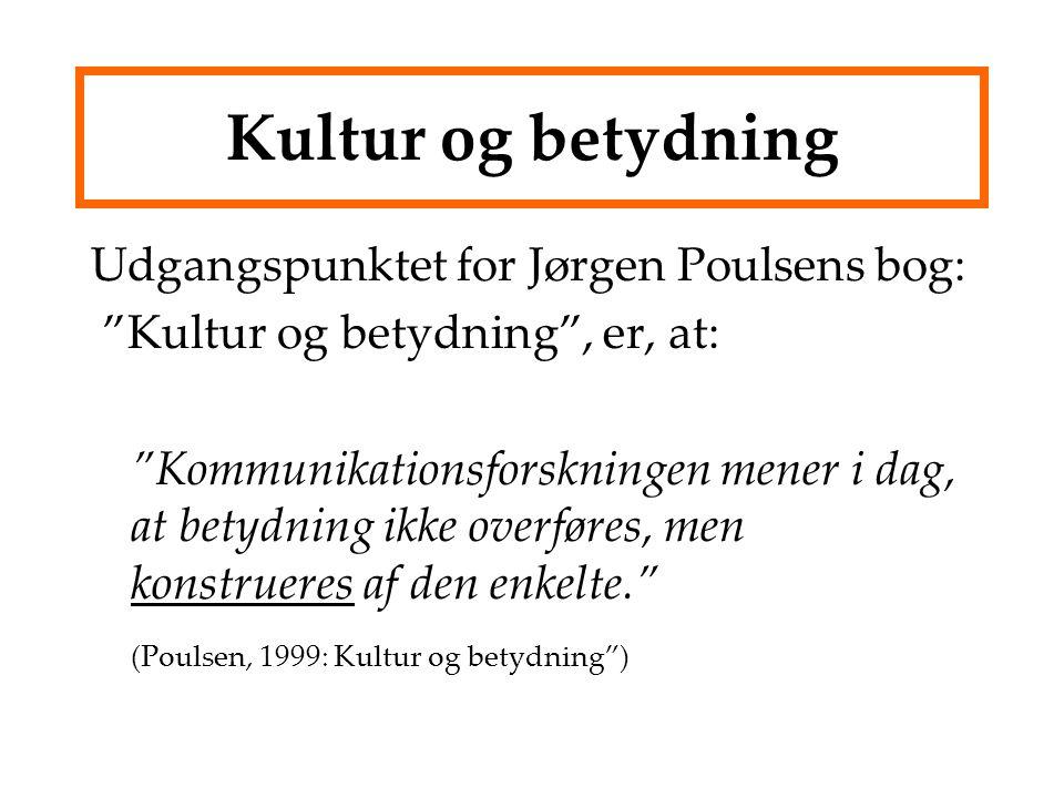 Kultur og betydning Udgangspunktet for Jørgen Poulsens bog: Kultur og betydning , er, at: Kommunikationsforskningen mener i dag, at betydning ikke overføres, men konstrueres af den enkelte. (Poulsen, 1999: Kultur og betydning )