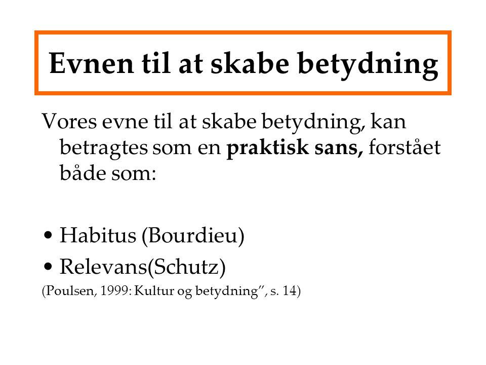 Evnen til at skabe betydning Vores evne til at skabe betydning, kan betragtes som en praktisk sans, forstået både som: Habitus (Bourdieu) Relevans(Schutz) (Poulsen, 1999: Kultur og betydning , s.