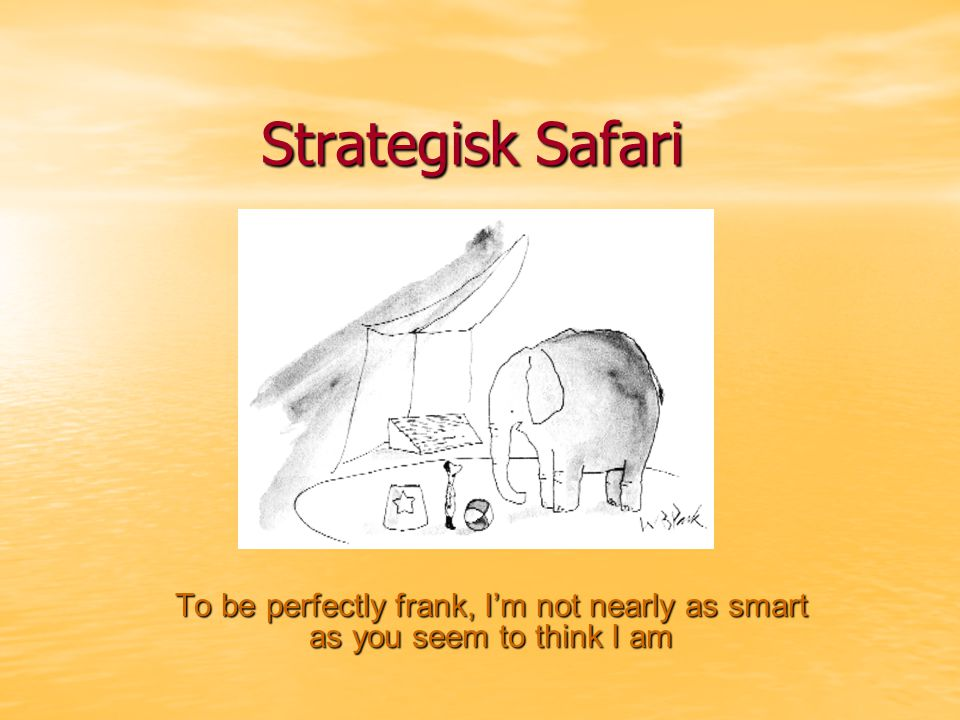 Strategisk Safari To be perfectly frank, I'm not nearly as smart as you seem to think I am