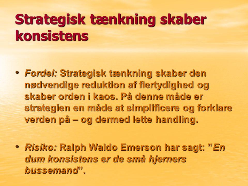 Strategisk tænkning skaber konsistens Fordel: Strategisk tænkning skaber den nødvendige reduktion af flertydighed og skaber orden i kaos.