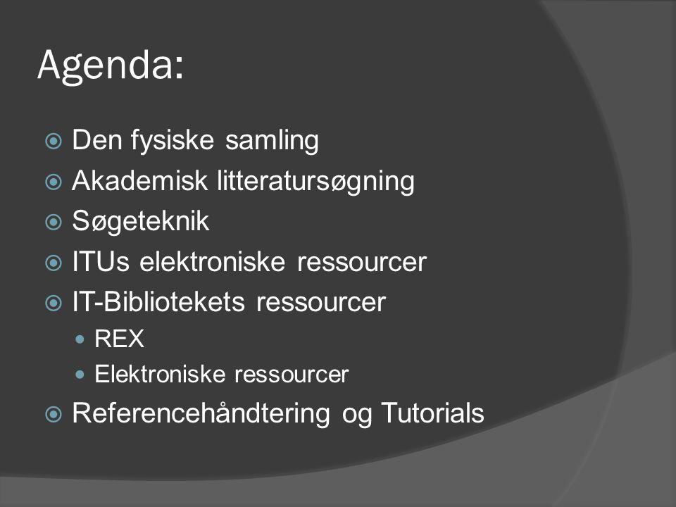 Agenda:  Den fysiske samling  Akademisk litteratursøgning  Søgeteknik  ITUs elektroniske ressourcer  IT-Bibliotekets ressourcer REX Elektroniske ressourcer  Referencehåndtering og Tutorials