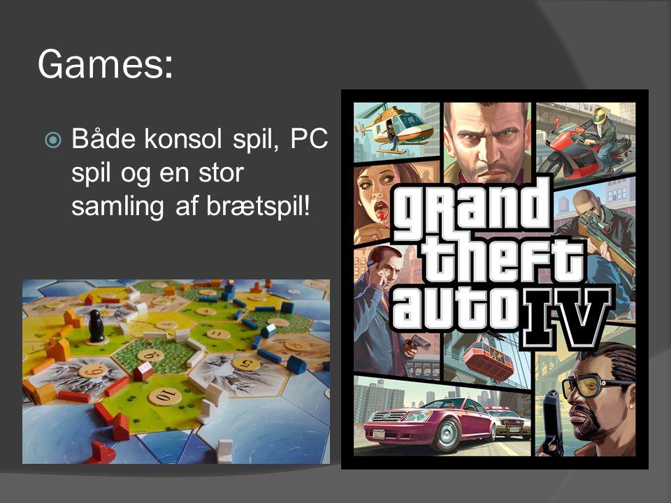 Games:  Både konsol spil, PC spil og en stor samling af brætspil!
