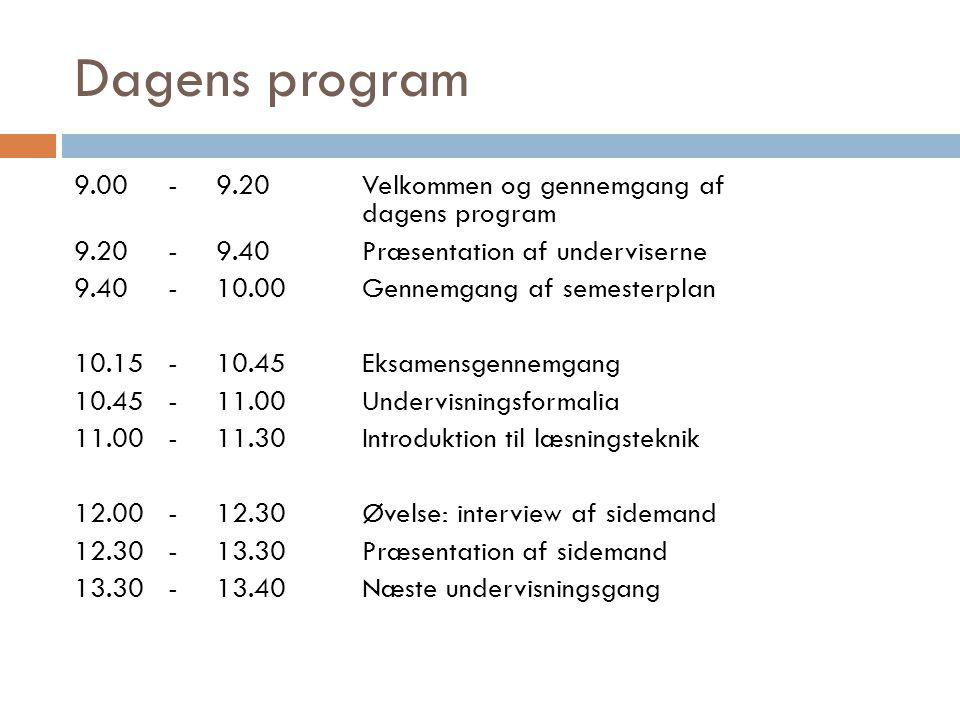 Dagens program 9.00-9.20Velkommen og gennemgang af dagens program 9.20-9.40Præsentation af underviserne 9.40-10.00Gennemgang af semesterplan 10.15-10.45Eksamensgennemgang 10.45-11.00Undervisningsformalia 11.00-11.30Introduktion til læsningsteknik 12.00-12.30Øvelse: interview af sidemand 12.30-13.30Præsentation af sidemand 13.30-13.40Næste undervisningsgang