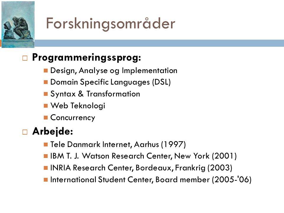 Forskningsområder  Programmeringssprog: Design, Analyse og Implementation Domain Specific Languages (DSL) Syntax & Transformation Web Teknologi Concurrency  Arbejde: Tele Danmark Internet, Aarhus (1997) IBM T.