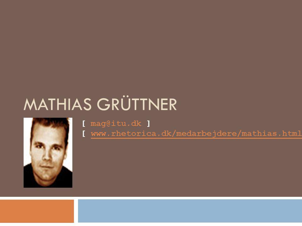 MATHIAS GRÜTTNER [ mag@itu.dk ] [ www.rhetorica.dk/medarbejdere/mathias.html ]