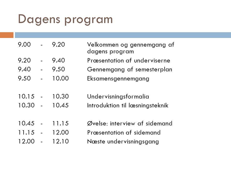 Dagens program 9.00-9.20Velkommen og gennemgang af dagens program 9.20-9.40Præsentation af underviserne 9.40-9.50Gennemgang af semesterplan 9.50-10.00Eksamensgennemgang 10.15-10.30Undervisningsformalia 10.30-10.45Introduktion til læsningsteknik 10.45-11.15Øvelse: interview af sidemand 11.15-12.00Præsentation af sidemand 12.00-12.10Næste undervisningsgang
